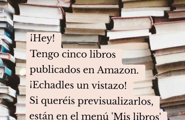 ¡Hey! Tengo cinco libros publicados en Amazon. ¡Echadles un vistazo! Si queréis previsualizarlos, están en el menú 'Mis libros' de mi Blog.