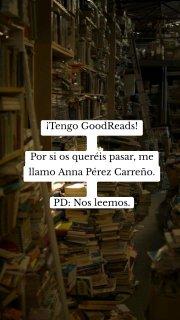 ¡Tengo GoodReads! Por si os queréis pasar, me llamo Anna Pérez Carreño. PD: Nos leemos.