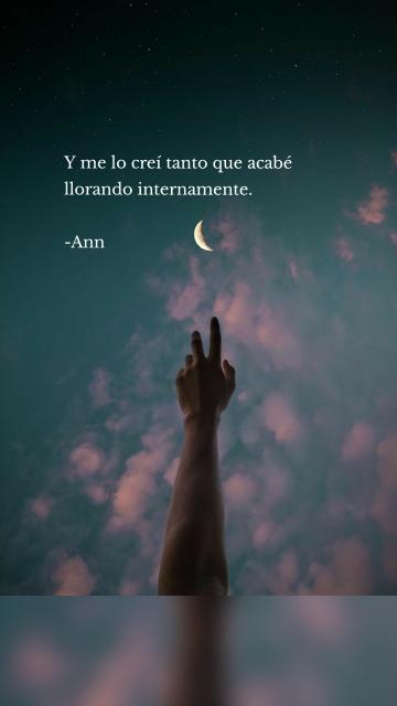 Y me lo creí tanto que acabé llorando internamente. -Ann
