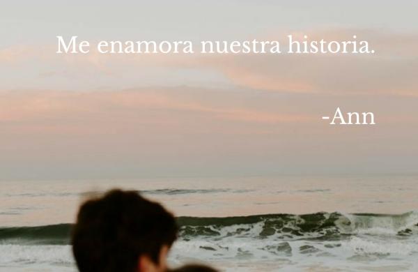 Me enamora nuestra historia. -Ann