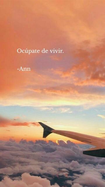 Ocúpate de vivir. -Ann