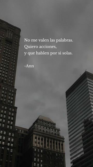 No me valen las palabras. Quiero acciones, y que hablen por si solas. -Ann